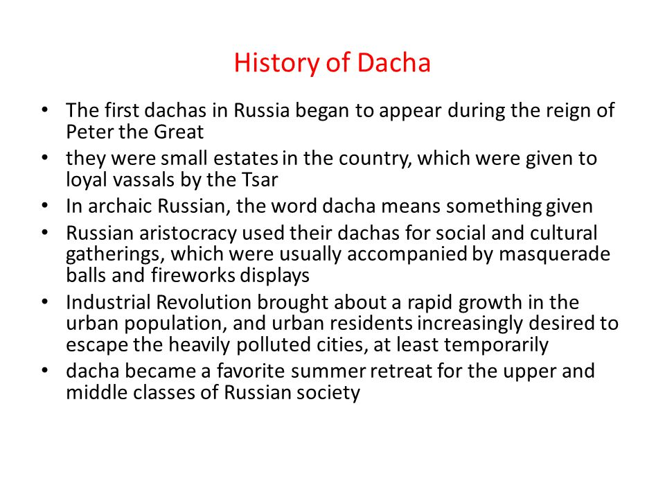 History of Dacha The first dachas in Russia began to appear during the reign of Peter the Great they were small estates in the country, which were giv