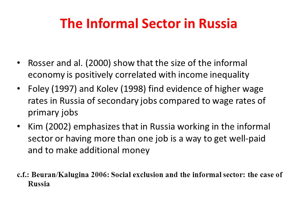The Informal Sector in Russia Rosser and al. (2000) show that the size of the informal economy is positively correlated with income inequality Foley (