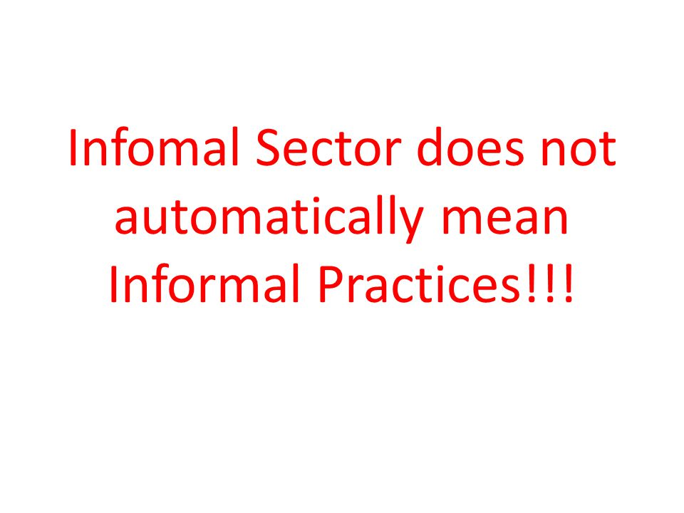 Infomal Sector does not automatically mean Informal Practices!!!