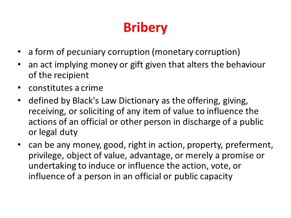 Bribery a form of pecuniary corruption (monetary corruption) an act implying money or gift given that alters the behaviour of the recipient constitute