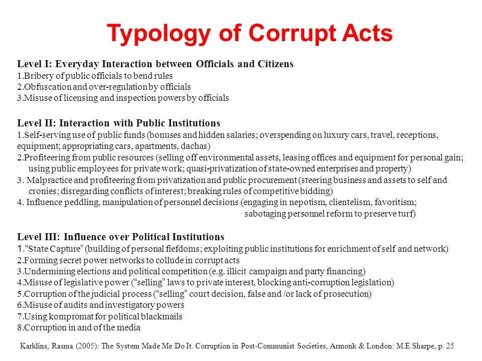 Typology of Corrupt Acts Level I: Everyday Interaction between Officials and Citizens 1.Bribery of public officials to bend rules 2.Obfuscation and ov