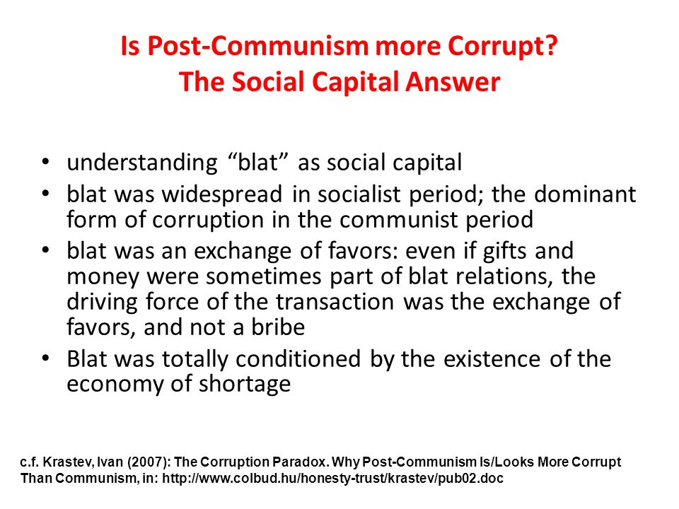 Is Post-Communism more Corrupt? The Social Capital Answer understanding blat as social capital blat was widespread in socialist period; the dominant f