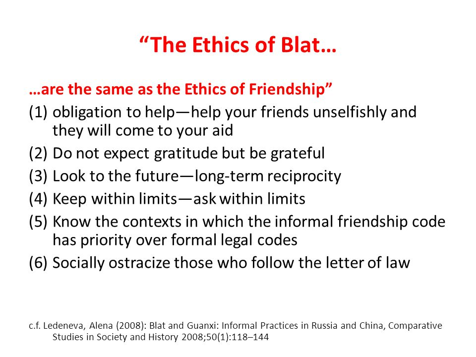 The Ethics of Blat… …are the same as the Ethics of Friendship (1)obligation to helphelp your friends unselfishly and they will come to your aid (2)Do