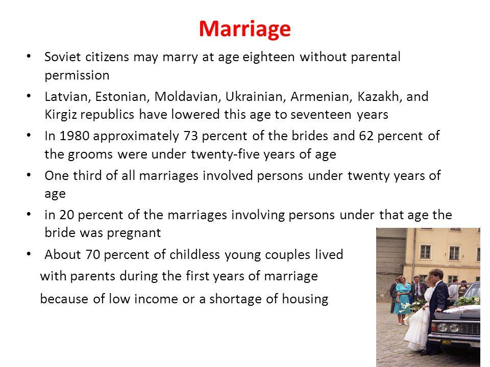 Marriage Soviet citizens may marry at age eighteen without parental permission Latvian, Estonian, Moldavian, Ukrainian, Armenian, Kazakh, and Kirgiz r
