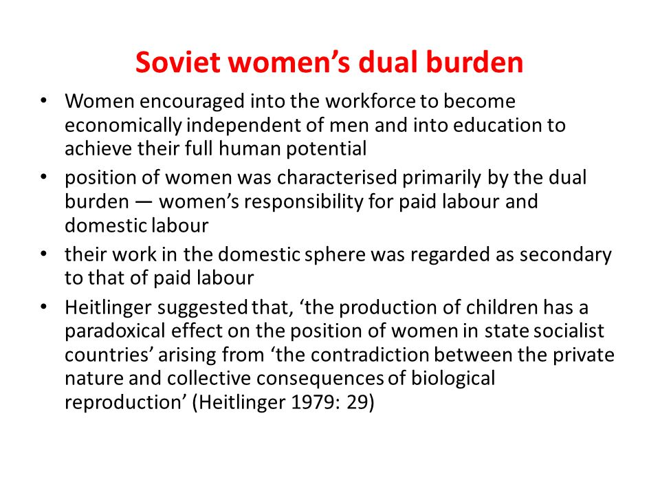 Soviet womens dual burden Women encouraged into the workforce to become economically independent of men and into education to achieve their full human