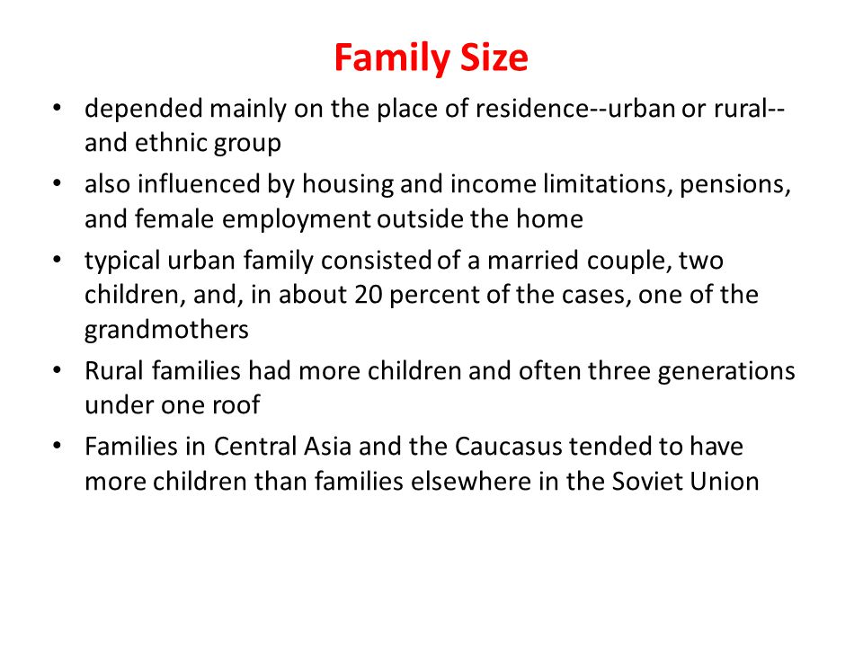 Family Size depended mainly on the place of residence--urban or rural-- and ethnic group also influenced by housing and income limitations, pensions,