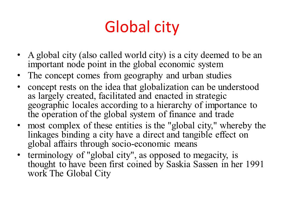 Global city A global city (also called world city) is a city deemed to be an important node point in the global economic system The concept comes from