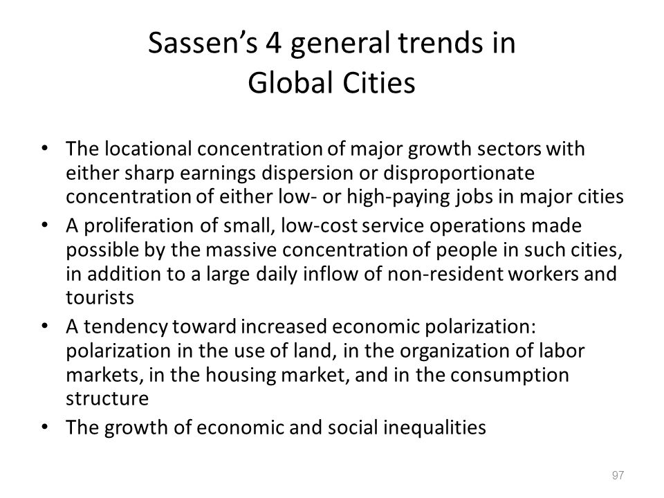 97 Sassens 4 general trends in Global Cities The locational concentration of major growth sectors with either sharp earnings dispersion or disproporti