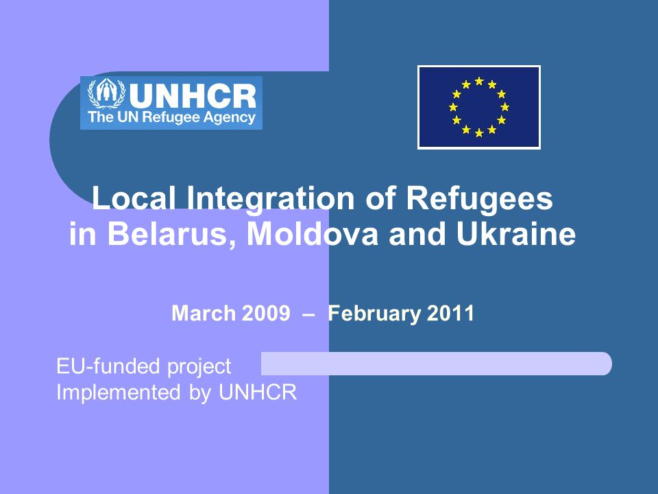 Local Integration of Refugees in Belarus, Moldova and Ukraine March 2009 – February 2011 EU-funded project Implemented by UNHCR
