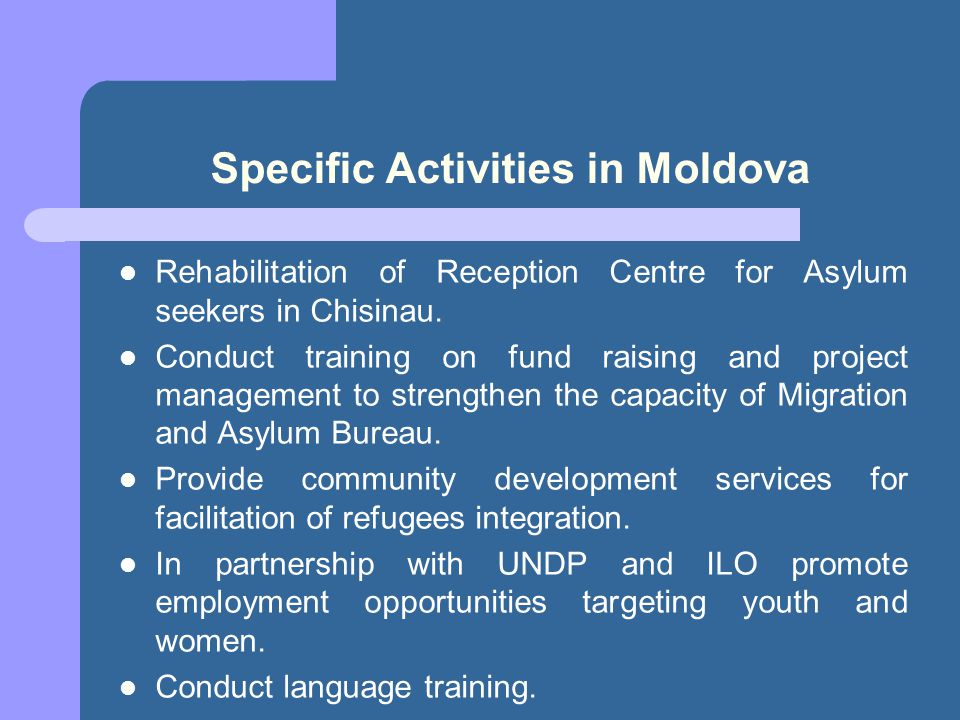 Specific Activities in Moldova Rehabilitation of Reception Centre for Asylum seekers in Chisinau. Conduct training on fund raising and project managem