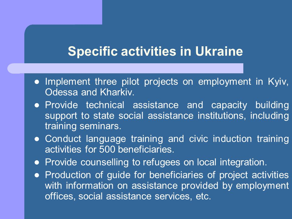 Specific activities in Ukraine Implement three pilot projects on employment in Kyiv, Odessa and Kharkiv. Provide technical assistance and capacity bui