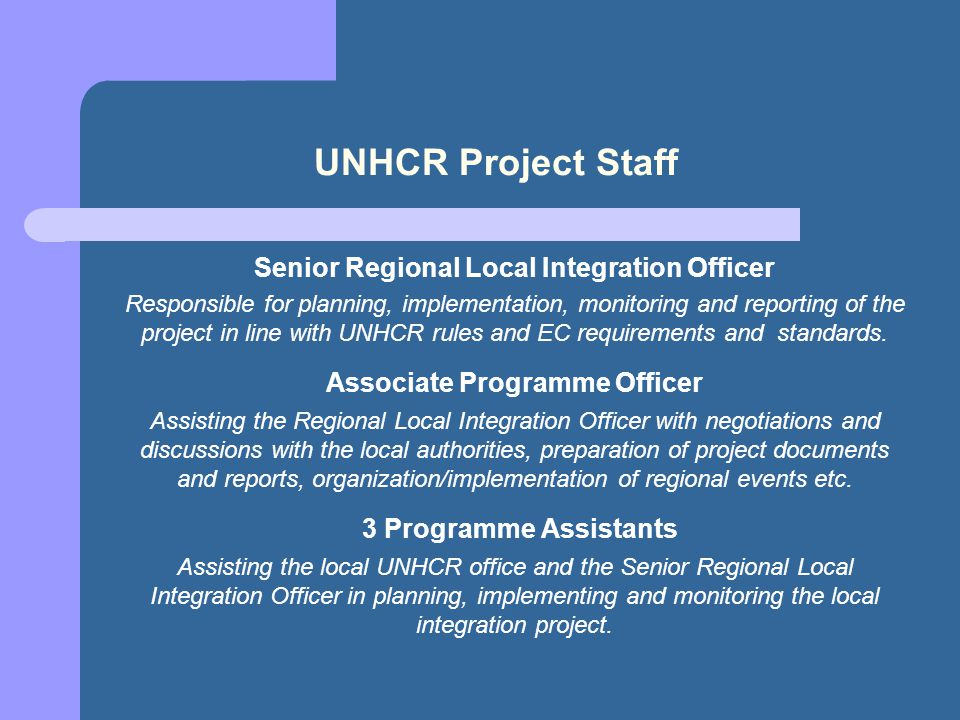 UNHCR Project Staff Senior Regional Local Integration Officer Responsible for planning, implementation, monitoring and reporting of the project in line with UNHCR rules and EC requirements and standards.