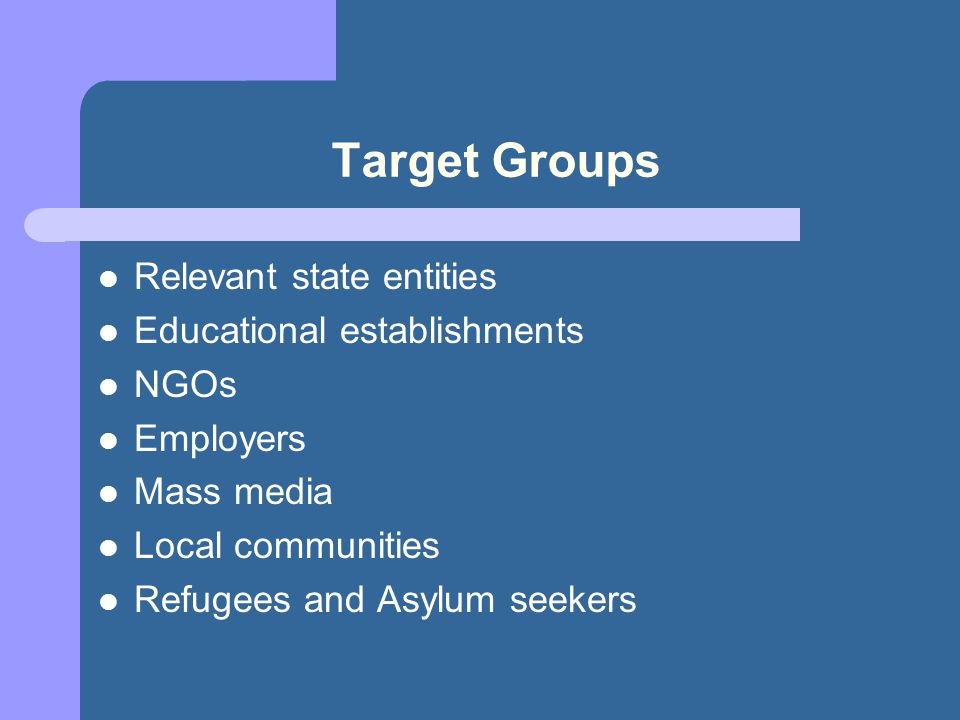 Target Groups Relevant state entities Educational establishments NGOs Employers Mass media Local communities Refugees and Asylum seekers