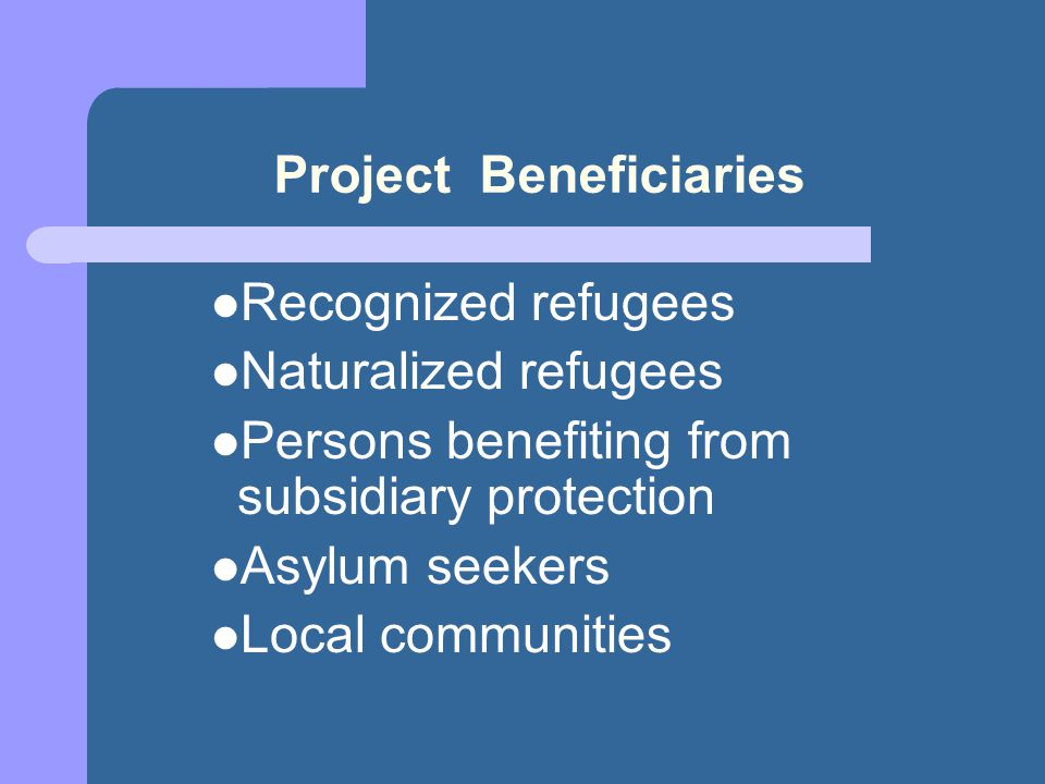 Project Beneficiaries Recognized refugees Naturalized refugees Persons benefiting from subsidiary protection Asylum seekers Local communities