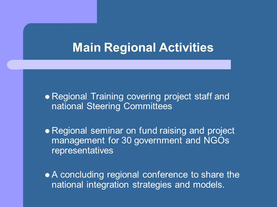 Main Regional Activities Regional Training covering project staff and national Steering Committees Regional seminar on fund raising and project management for 30 government and NGOs representatives A concluding regional conference to share the national integration strategies and models.