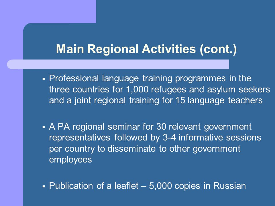 Main Regional Activities (cont.) Professional language training programmes in the three countries for 1,000 refugees and asylum seekers and a joint regional training for 15 language teachers A PA regional seminar for 30 relevant government representatives followed by 3-4 informative sessions per country to disseminate to other government employees Publication of a leaflet – 5,000 copies in Russian