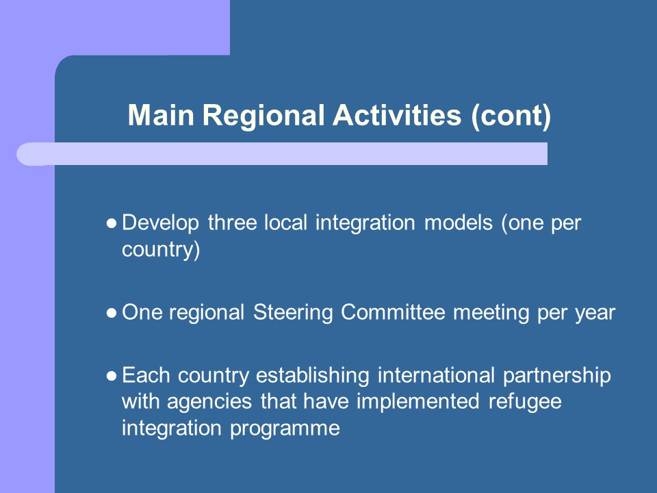 Main Regional Activities (cont) Develop three local integration models (one per country) One regional Steering Committee meeting per year Each country