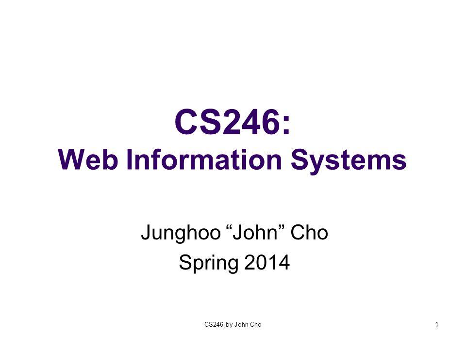 CS246 by John Cho1 CS246: Web Information Systems Junghoo John Cho Spring 2014