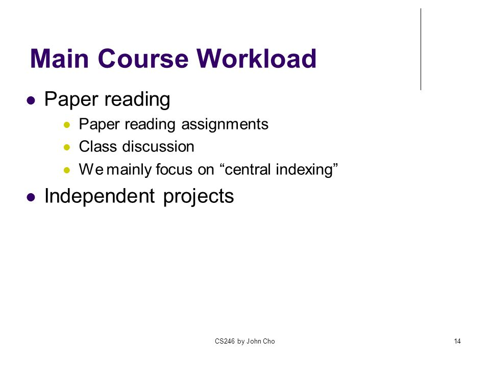 CS246 by John Cho14 Main Course Workload Paper reading Paper reading assignments Class discussion We mainly focus on central indexing Independent projects