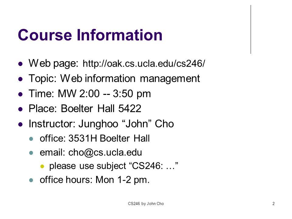 CS246 by John Cho2 Course Information Web page: http://oak.cs.ucla.edu/cs246/ Topic: Web information management Time: MW 2:00 -- 3:50 pm Place: Boelter Hall 5422 Instructor: Junghoo John Cho office: 3531H Boelter Hall email: cho@cs.ucla.edu please use subject CS246: … office hours: Mon 1-2 pm.
