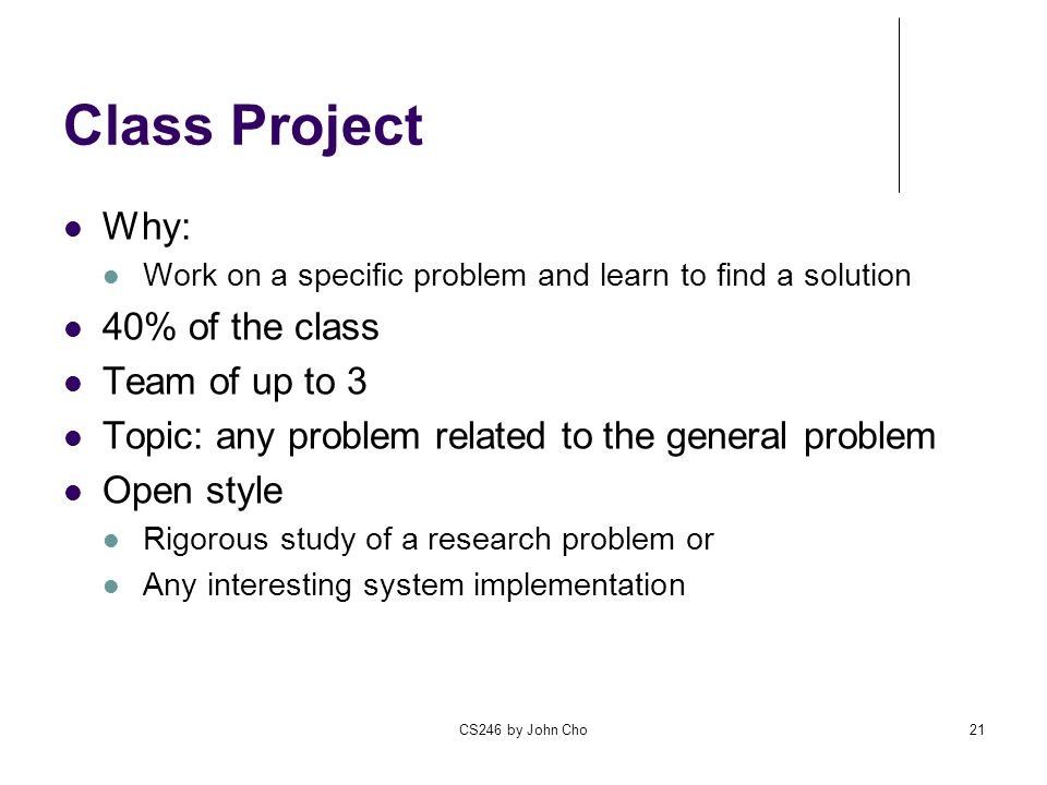 CS246 by John Cho21 Class Project Why: Work on a specific problem and learn to find a solution 40% of the class Team of up to 3 Topic: any problem related to the general problem Open style Rigorous study of a research problem or Any interesting system implementation