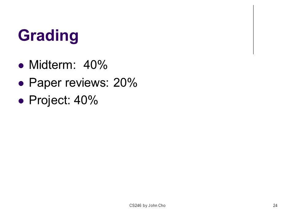 CS246 by John Cho24 Grading Midterm: 40% Paper reviews: 20% Project: 40%
