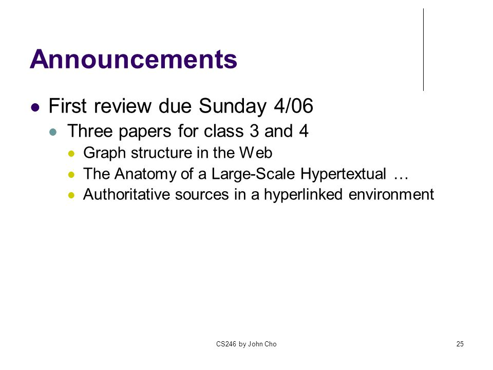 CS246 by John Cho25 Announcements First review due Sunday 4/06 Three papers for class 3 and 4 Graph structure in the Web The Anatomy of a Large-Scale Hypertextual … Authoritative sources in a hyperlinked environment