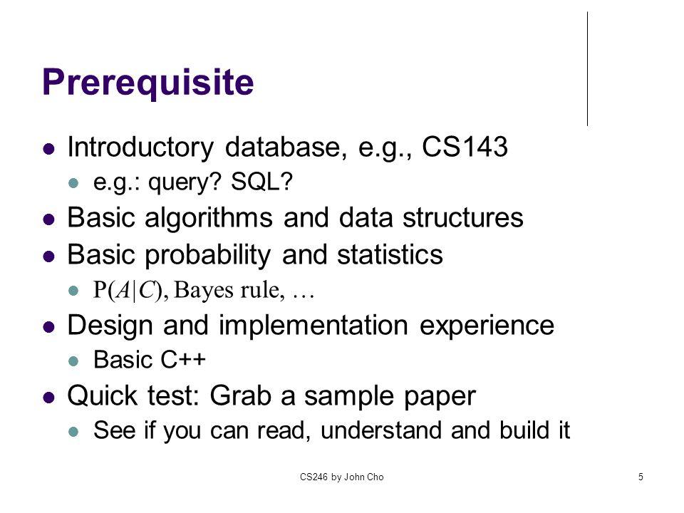 CS246 by John Cho5 Prerequisite Introductory database, e.g., CS143 e.g.: query.
