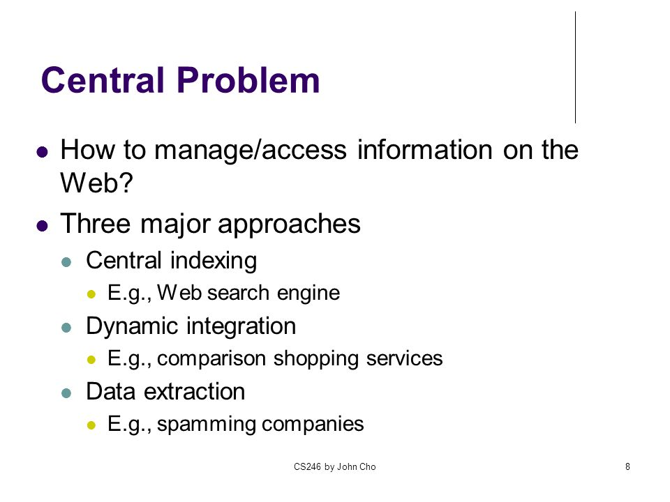 CS246 by John Cho8 Central Problem How to manage/access information on the Web.