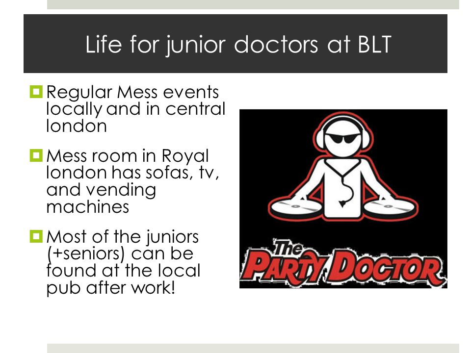 Life for junior doctors at BLT Regular Mess events locally and in central london Mess room in Royal london has sofas, tv, and vending machines Most of the juniors (+seniors) can be found at the local pub after work!
