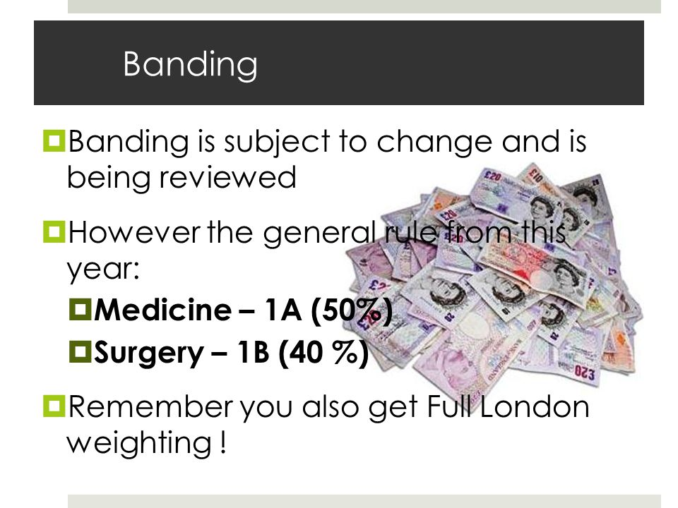 Banding Banding is subject to change and is being reviewed However the general rule from this year: Medicine – 1A (50%) Surgery – 1B (40 %) Remember you also get Full London weighting !