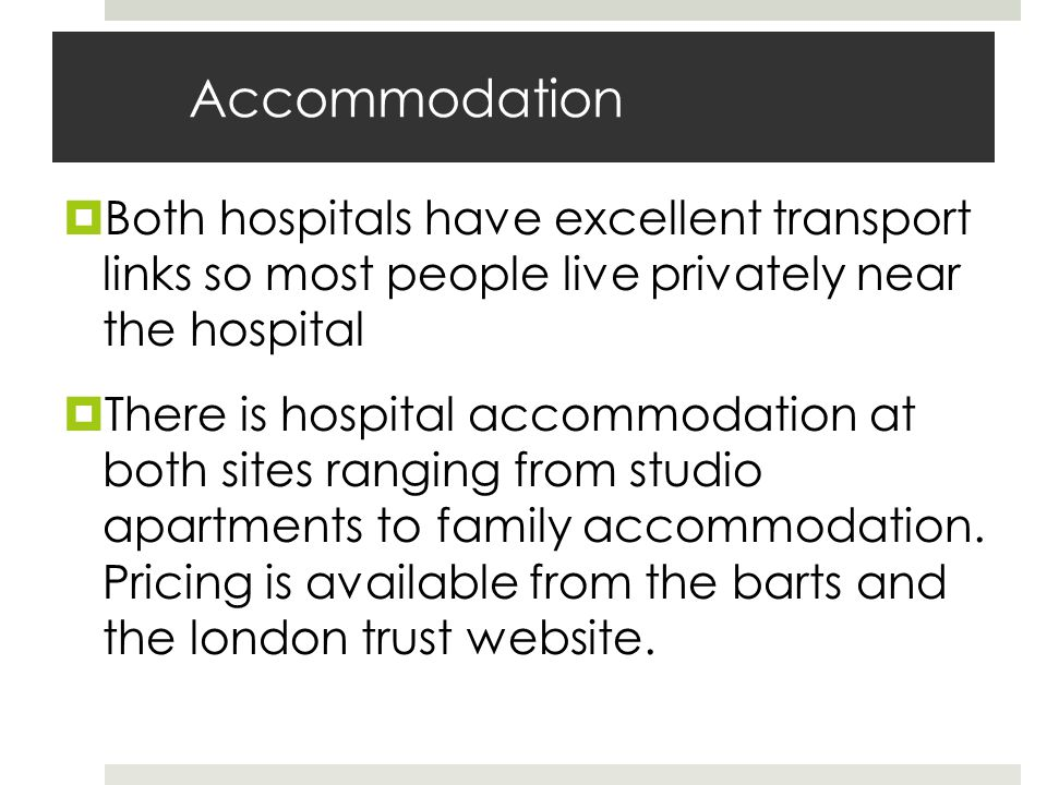 Accommodation Both hospitals have excellent transport links so most people live privately near the hospital There is hospital accommodation at both sites ranging from studio apartments to family accommodation.