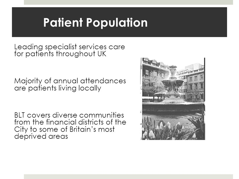 Patient Population Leading specialist services care for patients throughout UK Majority of annual attendances are patients living locally BLT covers diverse communities from the financial districts of the City to some of Britains most deprived areas