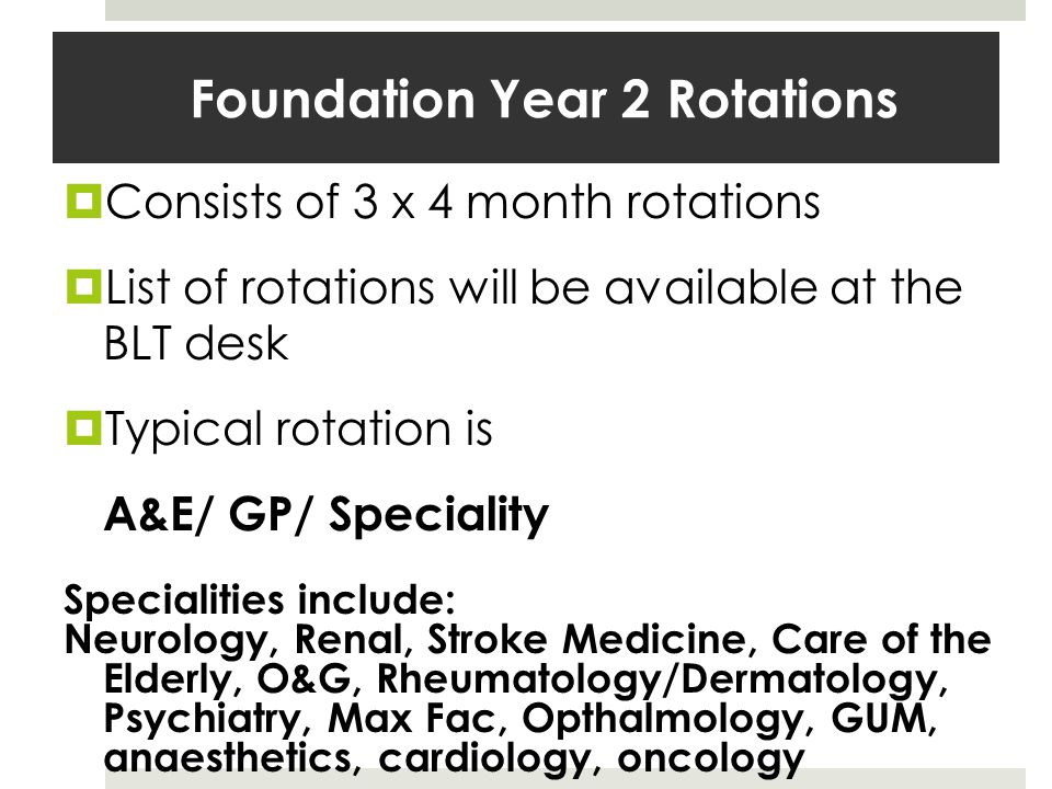 Foundation Year 2 Rotations Consists of 3 x 4 month rotations List of rotations will be available at the BLT desk Typical rotation is A&E/ GP/ Speciality Specialities include: Neurology, Renal, Stroke Medicine, Care of the Elderly, O&G, Rheumatology/Dermatology, Psychiatry, Max Fac, Opthalmology, GUM, anaesthetics, cardiology, oncology