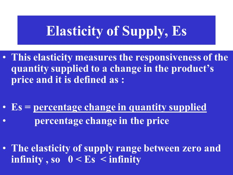 Elasticity of Supply, Es This elasticity measures the responsiveness of the quantity supplied to a change in the products price and it is defined as :