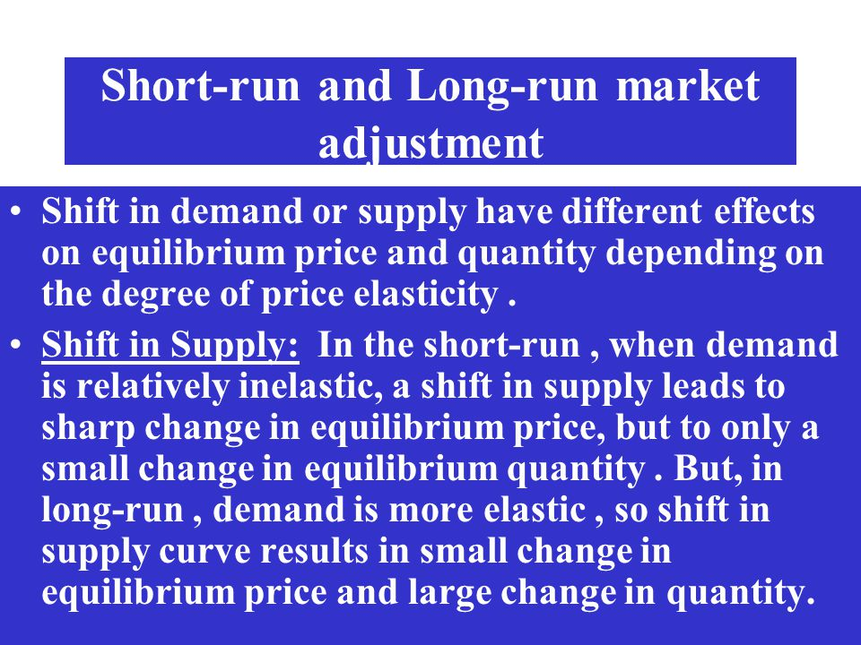 Short-run and Long-run market adjustment Shift in demand or supply have different effects on equilibrium price and quantity depending on the degree of