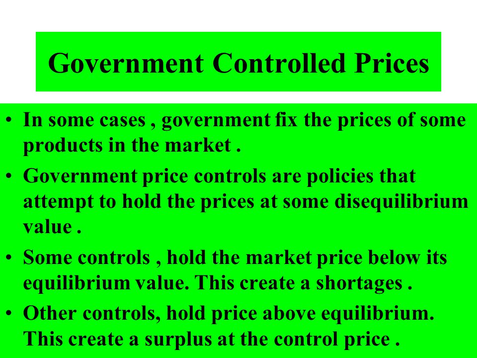 Government Controlled Prices In some cases, government fix the prices of some products in the market. Government price controls are policies that atte
