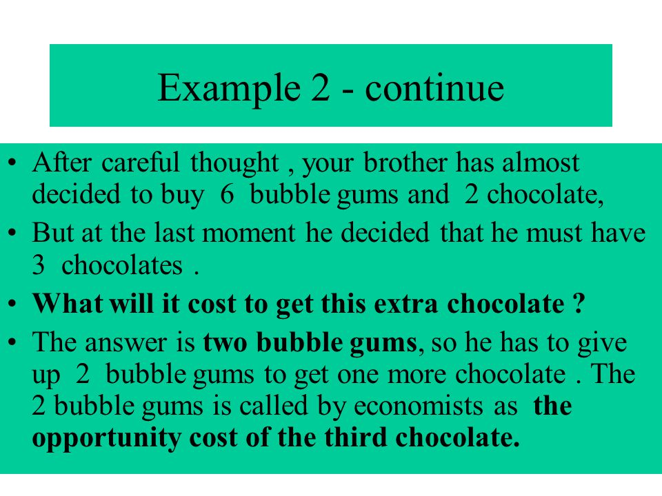 Example 2 - continue After careful thought, your brother has almost decided to buy 6 bubble gums and 2 chocolate, But at the last moment he decided th