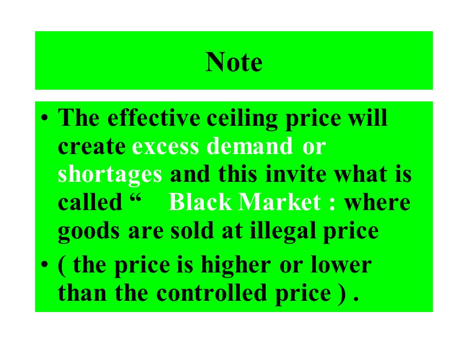 Note The effective ceiling price will create excess demand or shortages and this invite what is called Black Market : where goods are sold at illegal