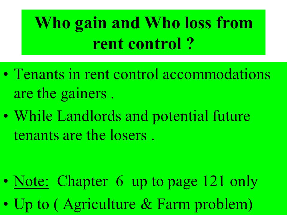 Who gain and Who loss from rent control ? Tenants in rent control accommodations are the gainers. While Landlords and potential future tenants are the