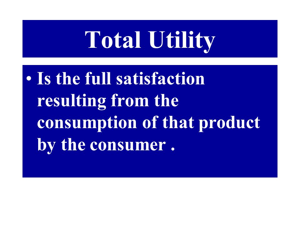 Total Utility Is the full satisfaction resulting from the consumption of that product by the consumer.