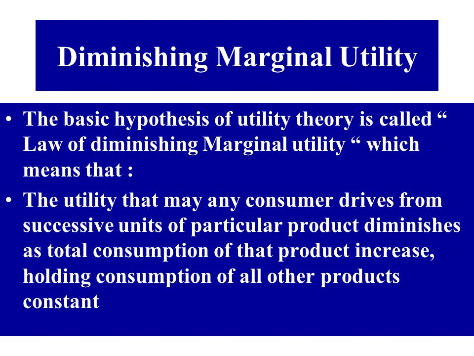 Diminishing Marginal Utility The basic hypothesis of utility theory is called Law of diminishing Marginal utility which means that : The utility that