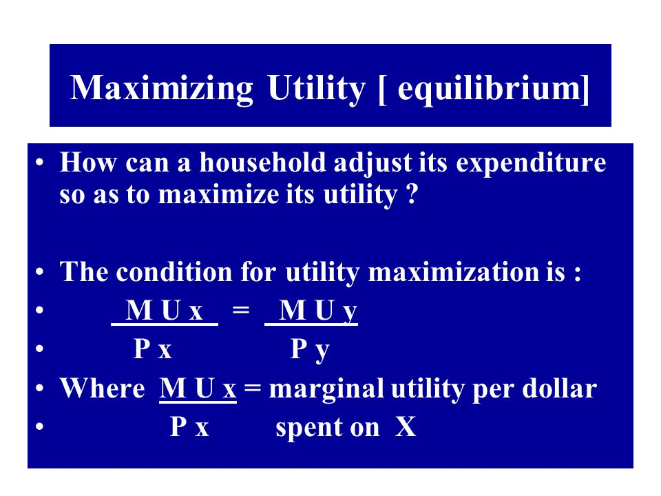 Maximizing Utility [ equilibrium] How can a household adjust its expenditure so as to maximize its utility ? The condition for utility maximization is