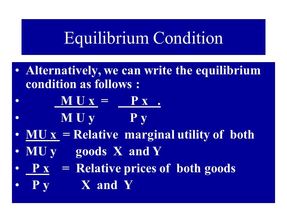 Equilibrium Condition Alternatively, we can write the equilibrium condition as follows : M U x = P x. M U y P y MU x = Relative marginal utility of bo