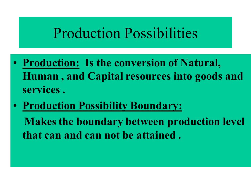 Production Possibilities Production: Is the conversion of Natural, Human, and Capital resources into goods and services. Production Possibility Bounda