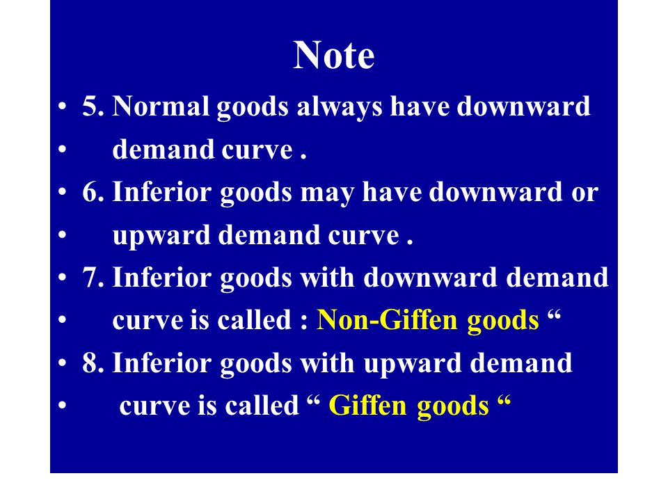 Note 5. Normal goods always have downward demand curve. 6. Inferior goods may have downward or upward demand curve. 7. Inferior goods with downward de