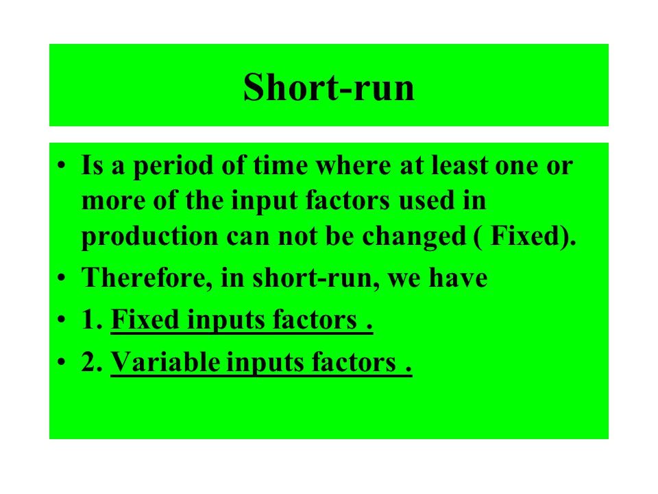 Short-run Is a period of time where at least one or more of the input factors used in production can not be changed ( Fixed). Therefore, in short-run,
