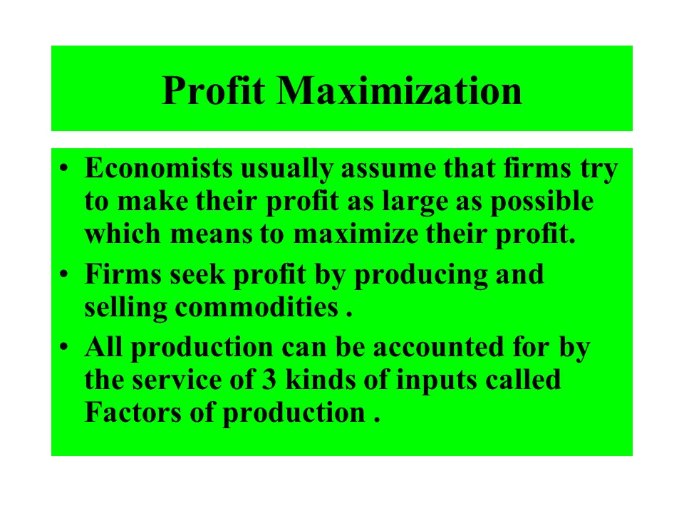 Profit Maximization Economists usually assume that firms try to make their profit as large as possible which means to maximize their profit. Firms see