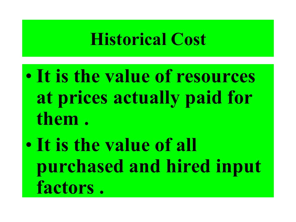 Historical Cost It is the value of resources at prices actually paid for them. It is the value of all purchased and hired input factors.