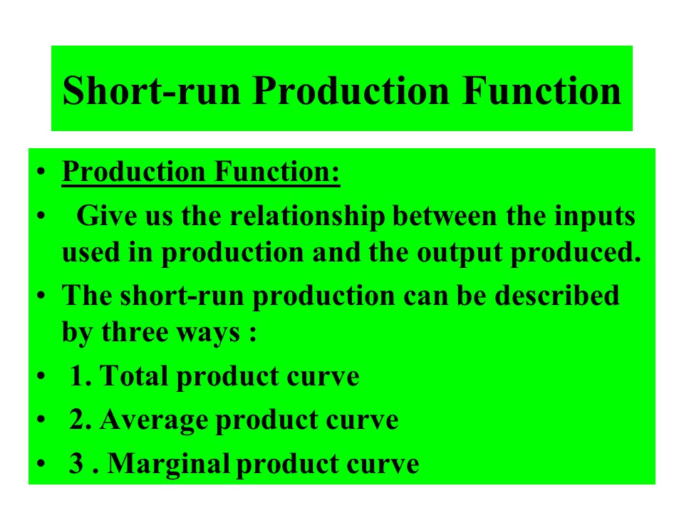 Short-run Production Function Production Function: Give us the relationship between the inputs used in production and the output produced. The short-r